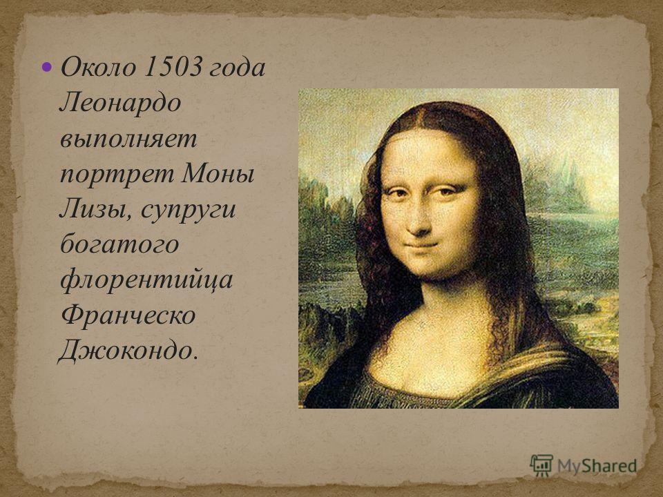 Около 1503 года Леонардо выполняет портрет Моны Лизы, супруги богатого флорентийца Франческо Джокондо.