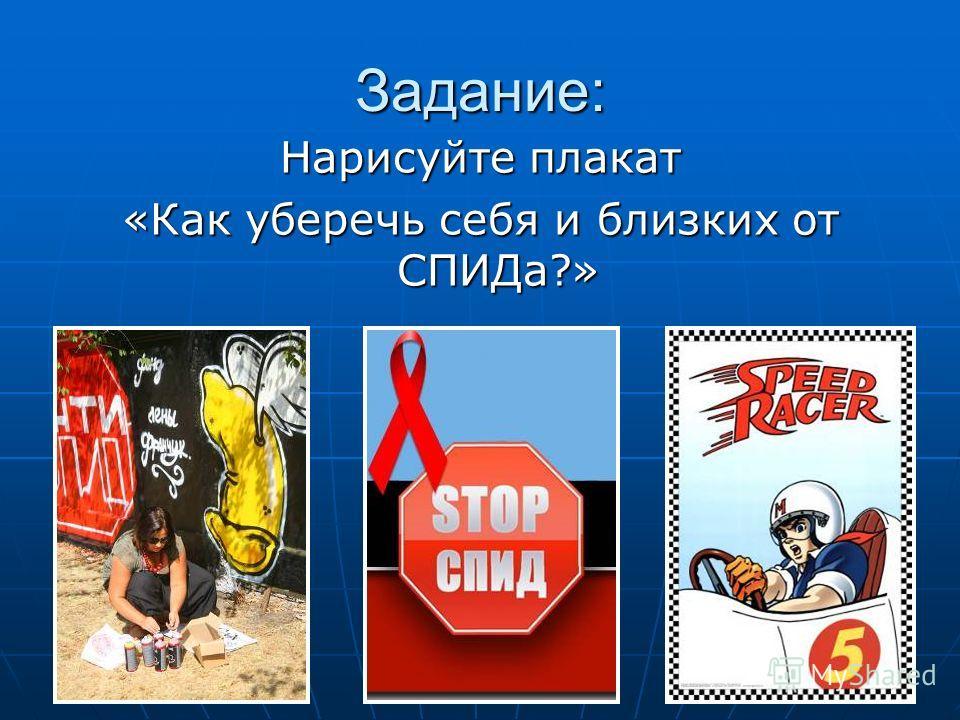 Задание: Нарисуйте плакат «Как уберечь себя и близких от СПИДа?»