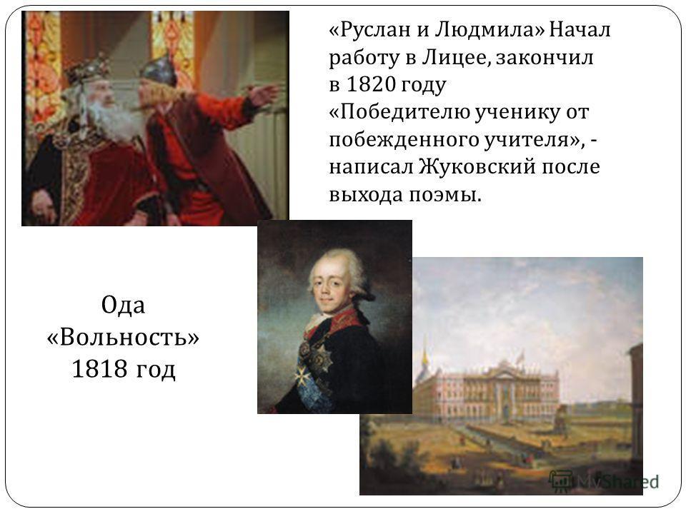 «Руслан и Людмила» Начал работу в Лицее, закончил в 1820 году «Победителю ученику от побежденного учителя», - написал Жуковский после выхода поэмы. Ода «Вольность» 1818 год