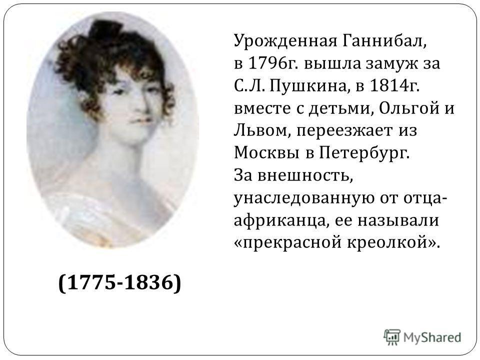 (1775-1836) Урожденная Ганнибал, в 1796г. вышла замуж за С.Л. Пушкина, в 1814г. вместе с детьми, Ольгой и Львом, переезжает из Москвы в Петербург. За внешность, унаследованную от отца- африканца, ее называли «прекрасной креолкой».