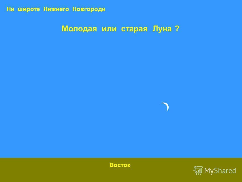 Молодая или старая Луна ? Восток На широте Нижнего Новгорода
