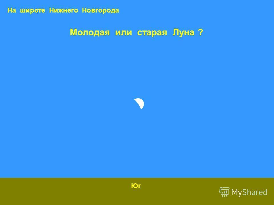Молодая или старая Луна ? Юг На широте Нижнего Новгорода