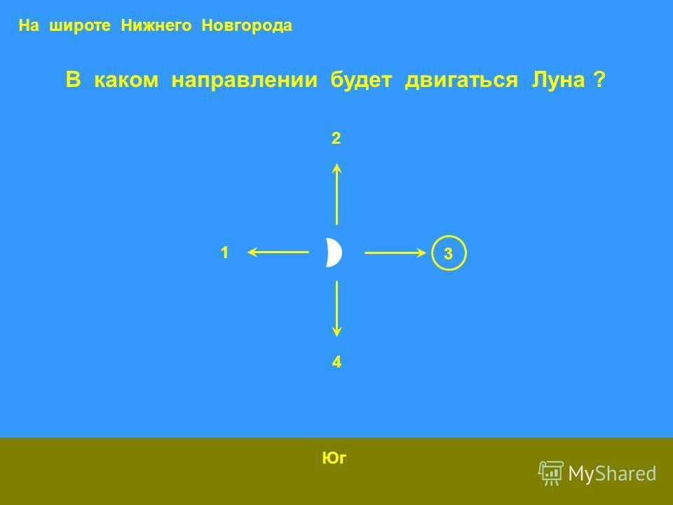 В каком направлении будет двигаться Луна ? Юг На широте Нижнего Новгорода 1 2 3 4