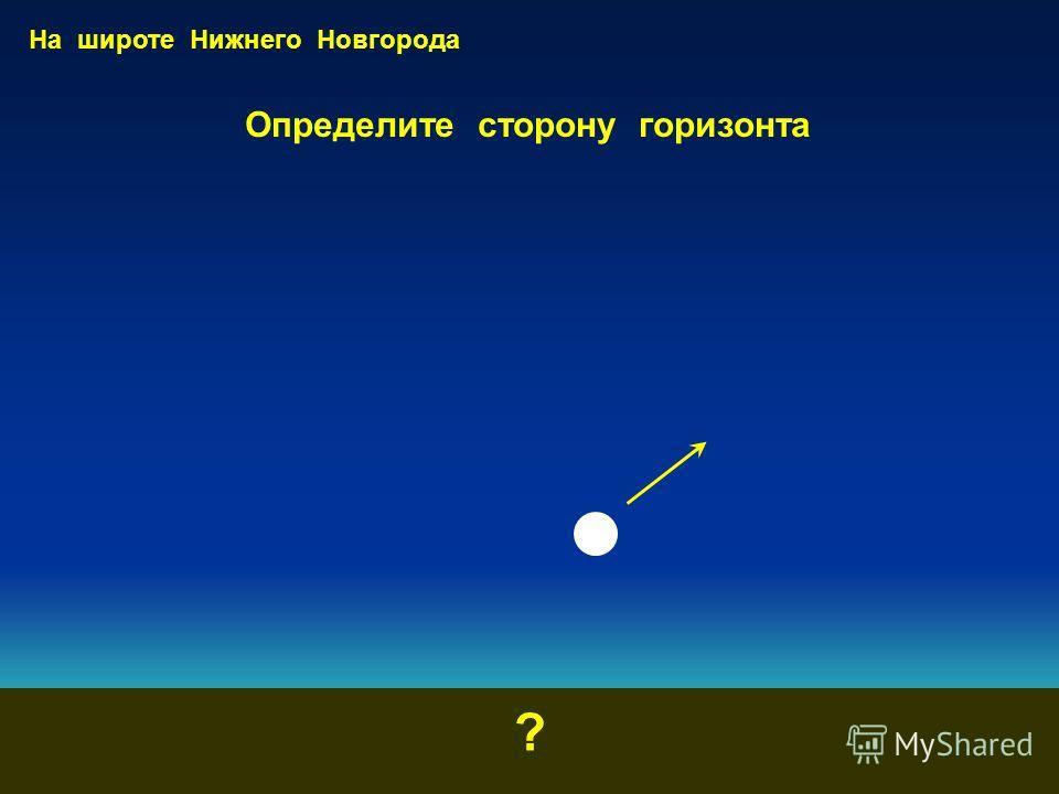 Определите сторону горизонта ? На широте Нижнего Новгорода