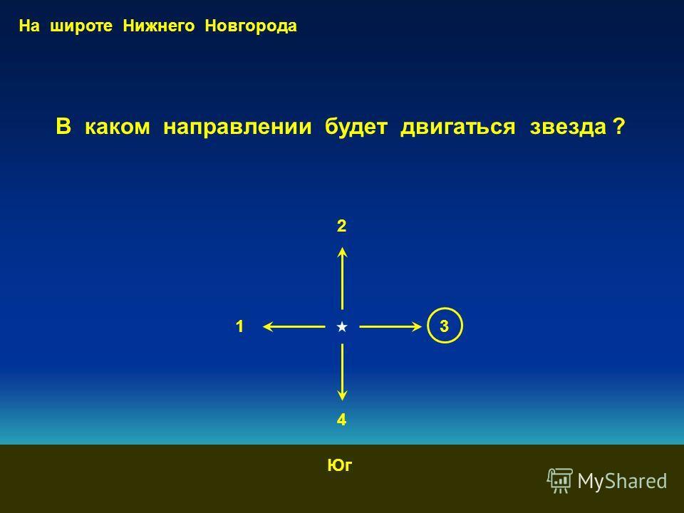 1 2 3 4 На широте Нижнего Новгорода Юг В каком направлении будет двигаться звезда ?
