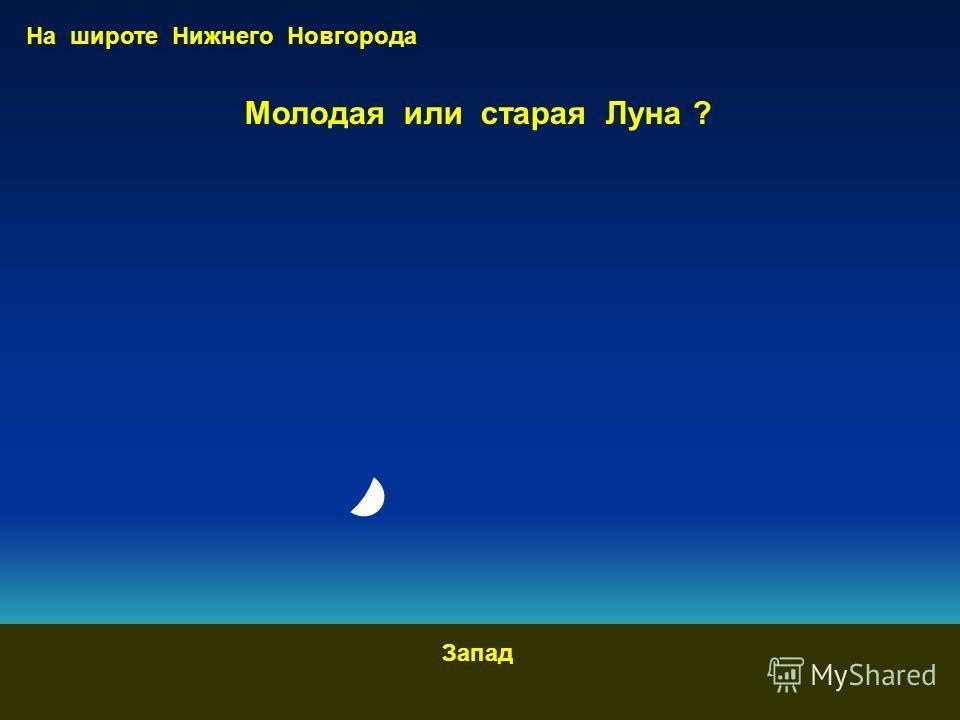 Молодая или старая Луна ? Запад На широте Нижнего Новгорода