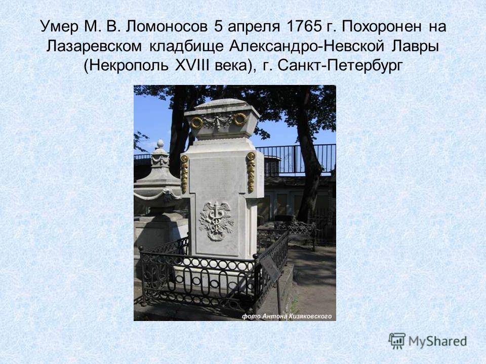 Умер М. В. Ломоносов 5 апреля 1765 г. Похоронен на Лазаревском кладбище Александро-Невской Лавры (Некрополь ХVIII века), г. Санкт-Петербург