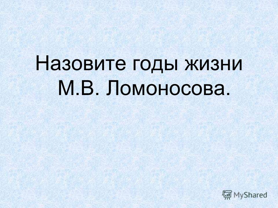 Назовите годы жизни М.В. Ломоносова.