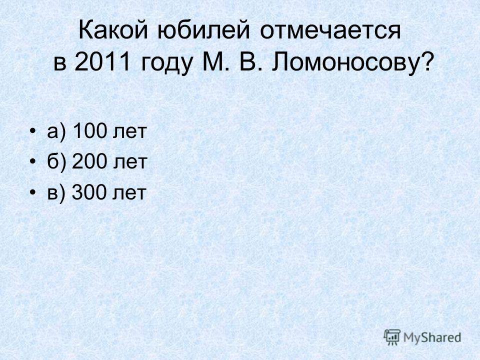 Какой юбилей отмечается в 2011 году М. В. Ломоносову? а) 100 лет б) 200 лет в) 300 лет
