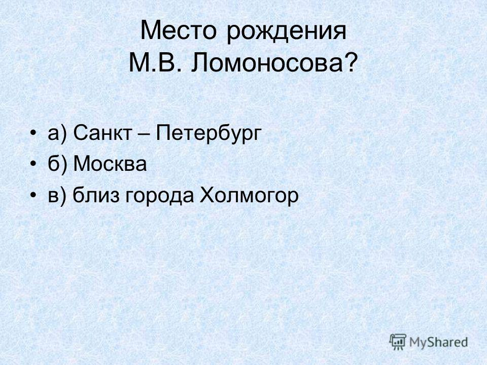 Место рождения М.В. Ломоносова? а) Санкт – Петербург б) Москва в) близ города Холмогор