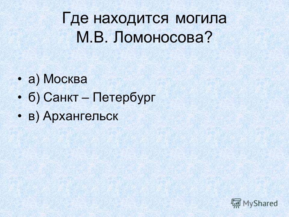 Где находится могила М.В. Ломоносова? а) Москва б) Санкт – Петербург в) Архангельск