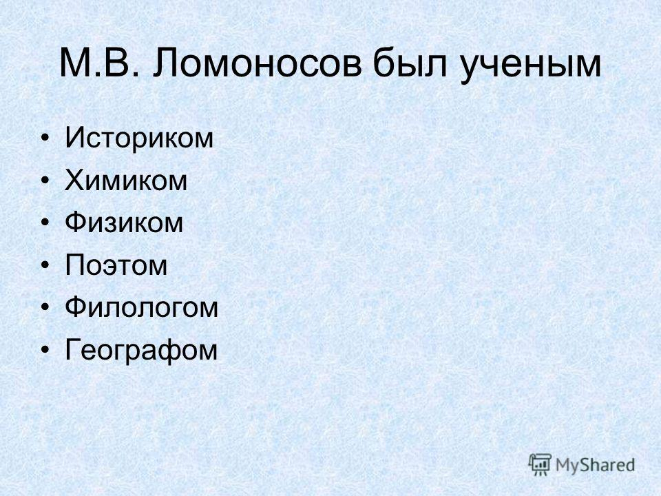 М.В. Ломоносов был ученым Историком Химиком Физиком Поэтом Филологом Географом