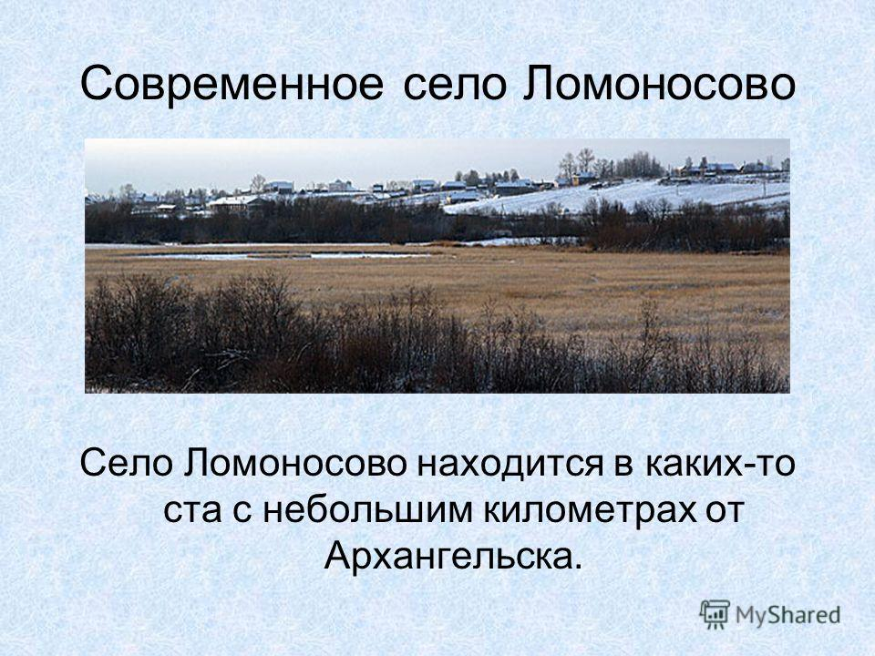 Современное село Ломоносово Село Ломоносово находится в каких-то ста с небольшим километрах от Архангельска.