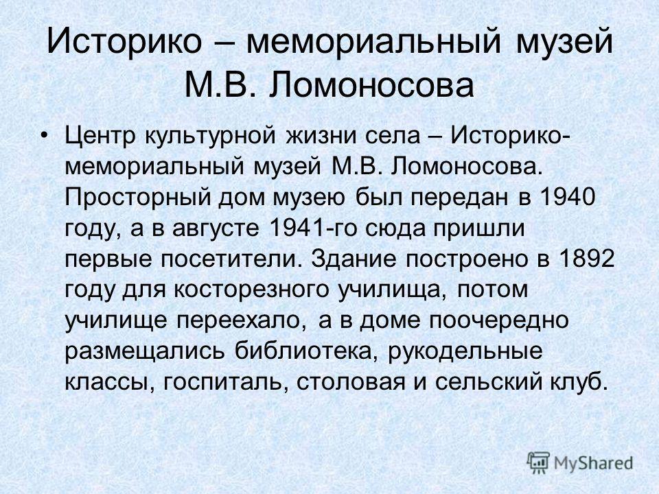 Историко – мемориальный музей М.В. Ломоносова Центр культурной жизни села – Историко- мемориальный музей М.В. Ломоносова. Просторный дом музею был передан в 1940 году, а в августе 1941-го сюда пришли первые посетители. Здание построено в 1892 году дл