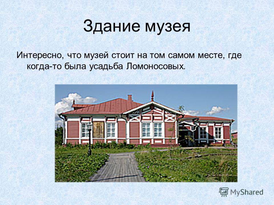 Здание музея Интересно, что музей стоит на том самом месте, где когда-то была усадьба Ломоносовых.