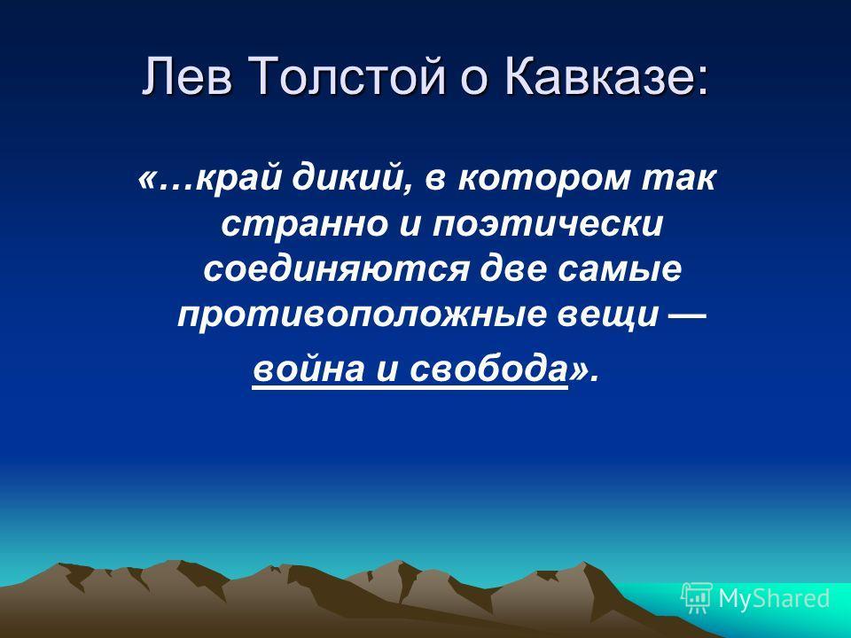 Лев Толстой о Кавказе: «…край дикий, в котором так странно и поэтически соединяются две самые противоположные вещи война и свобода».