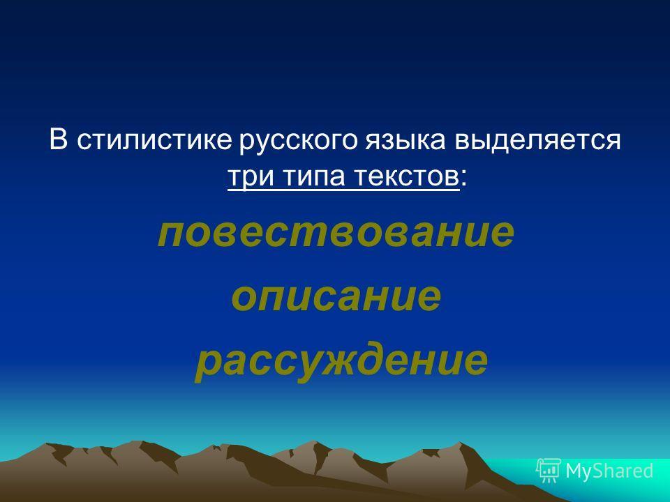 В стилистике русского языка выделяется три типа текстов: повествование описание рассуждение