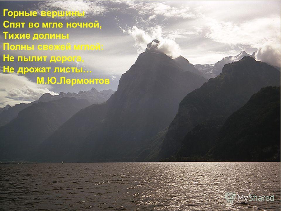 Горные вершины Спят во мгле ночной, Тихие долины Полны свежей мглой: Не пылит дорога, Не дрожат листы… М.Ю.Лермонтов