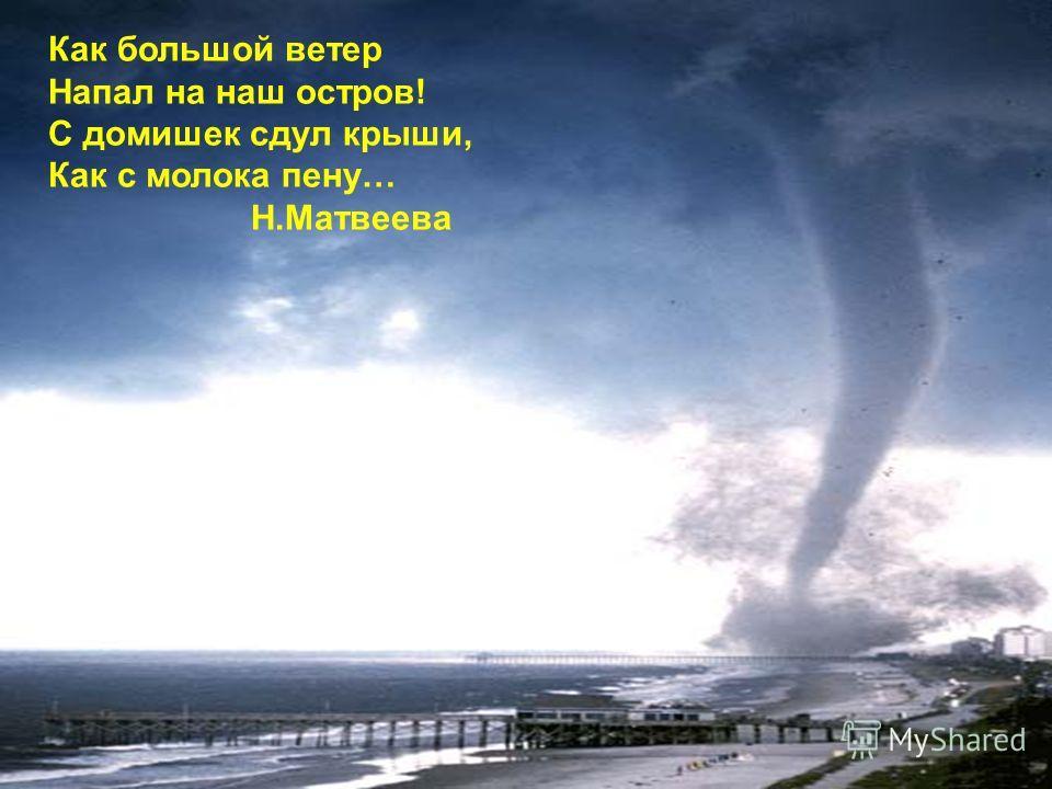 Как большой ветер Напал на наш остров! С домишек сдул крыши, Как с молока пену… Н.Матвеева