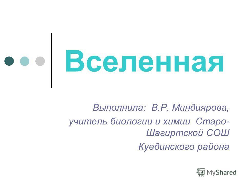 Вселенная Выполнила: В.Р. Миндиярова, учитель биологии и химии Старо- Шагиртской СОШ Куединского района