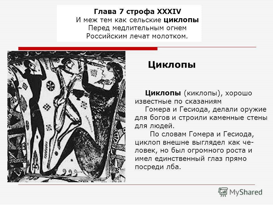 Глава 7 строфа XXXIV И меж тем как сельские циклопы Перед медлительным огнем Российским лечат молотком. Циклопы (киклопы), хорошо известные по сказаниям Гомера и Гесиода, делали оружие для богов и строили каменные стены для людей. По словам Гомера и