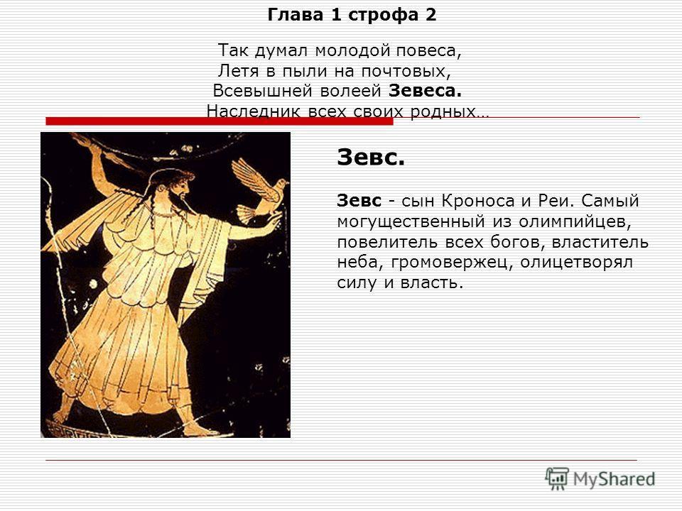 Глава 1 строфа 2 Так думал молодой повеса, Летя в пыли на почтовых, Всевышней волеей Зевеса. Наследник всех своих родных… Зевс. Зевс - сын Кроноса и Реи. Самый могущественный из олимпийцев, повелитель всех богов, властитель неба, громовержец, олицетв