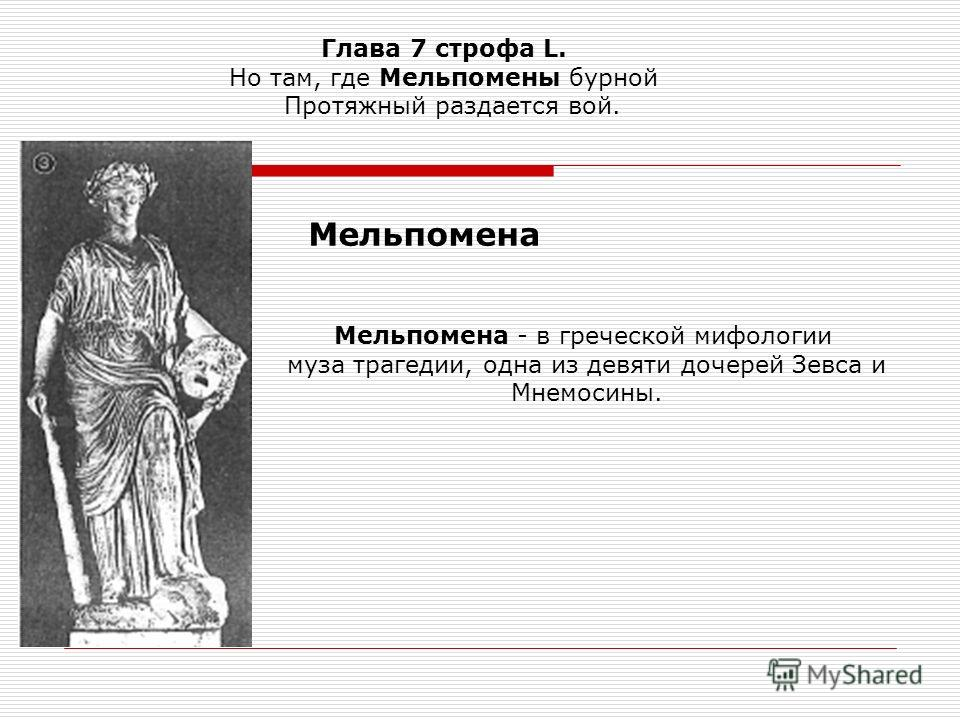 Глава 7 строфа L. Но там, где Мельпомены бурной Протяжный раздается вой. Мельпомена - в греческой мифологии муза трагедии, одна из девяти дочерей Зевса и Мнемосины. Мельпомена