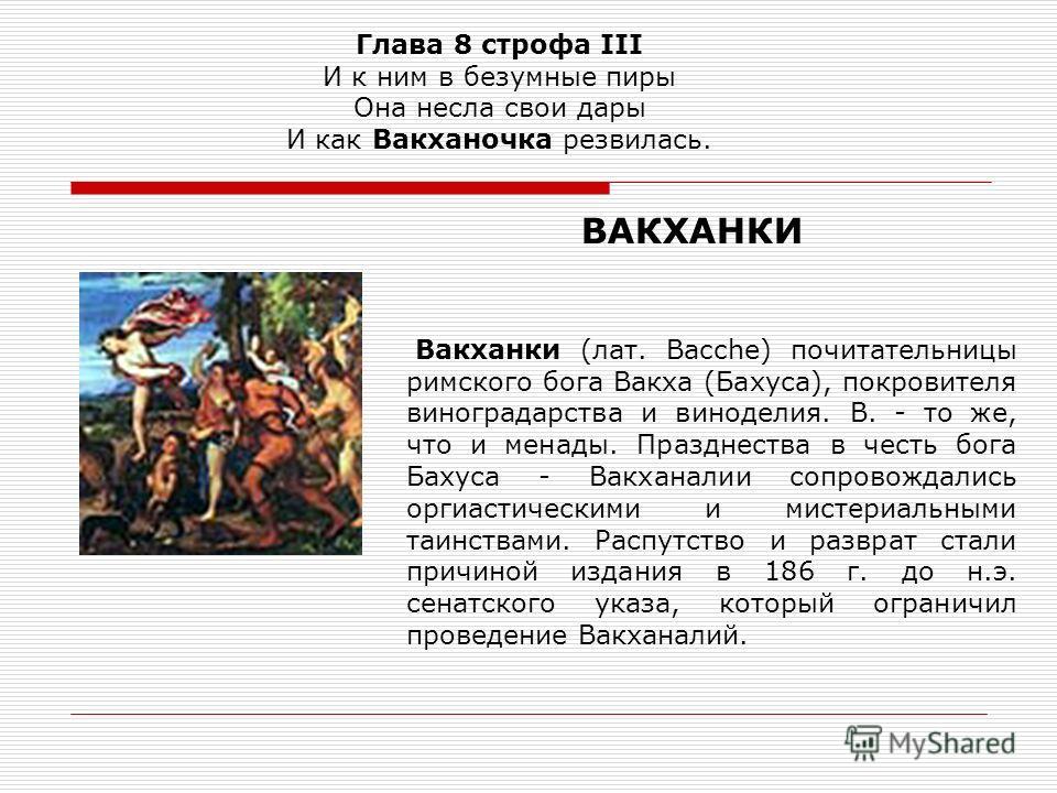 Глава 8 строфа III И к ним в безумные пиры Она несла свои дары И как Вакханочка резвилась. Вакханки (лат. Bacche) почитательницы римского бога Вакха (Бахуса), покровителя виноградарства и виноделия. В. - то же, что и менады. Празднества в честь бога