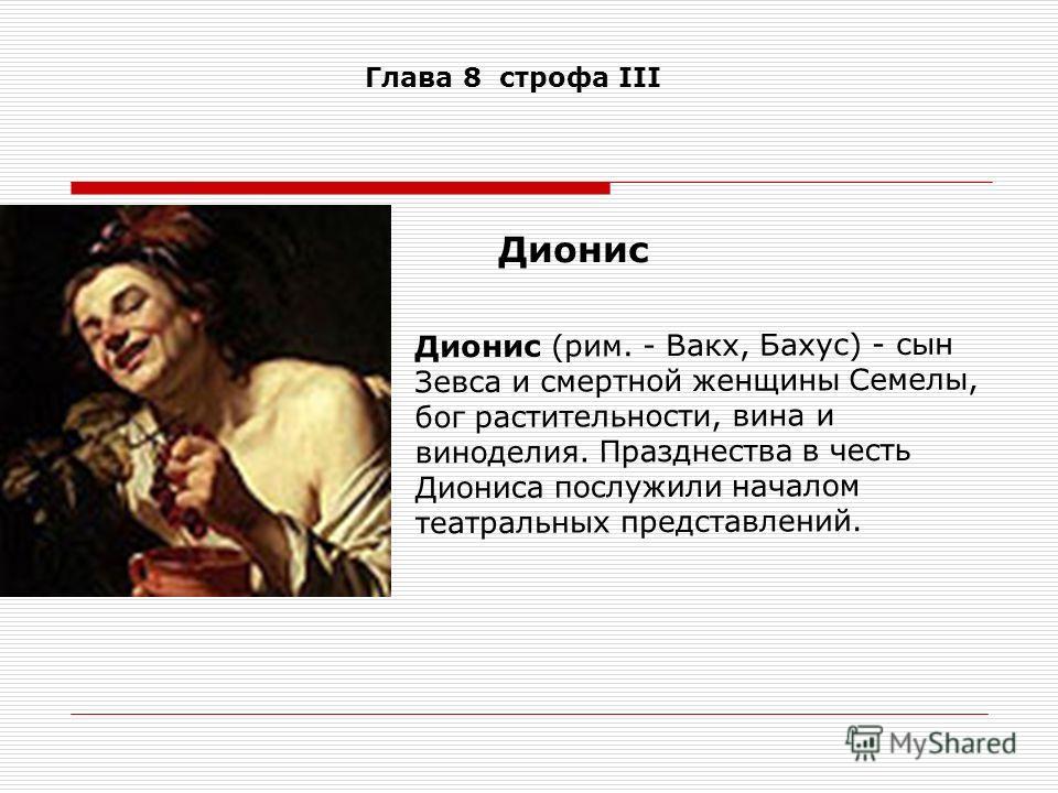 Дионис (рим. - Вакх, Бахус) - сын Зевса и смертной женщины Семелы, бог растительности, вина и виноделия. Празднества в честь Диониса послужили началом театральных представлений. Дионис Глава 8 строфа III
