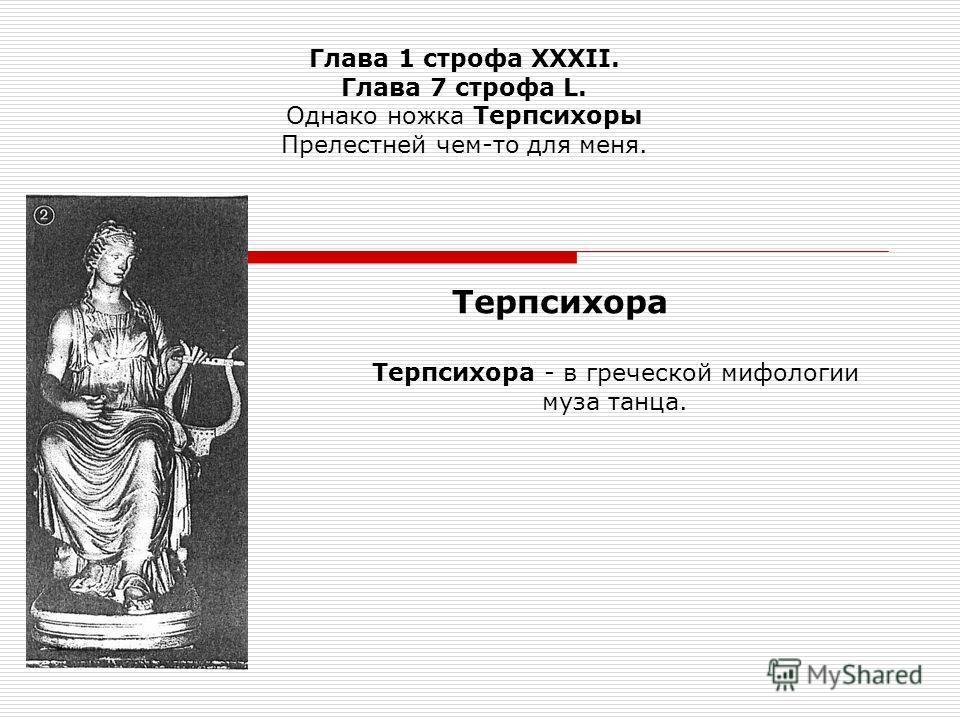 Глава 1 строфа XXXII. Глава 7 строфа L. Однако ножка Терпсихоры Прелестней чем-то для меня. Терпсихора - в греческой мифологии муза танца. Терпсихора