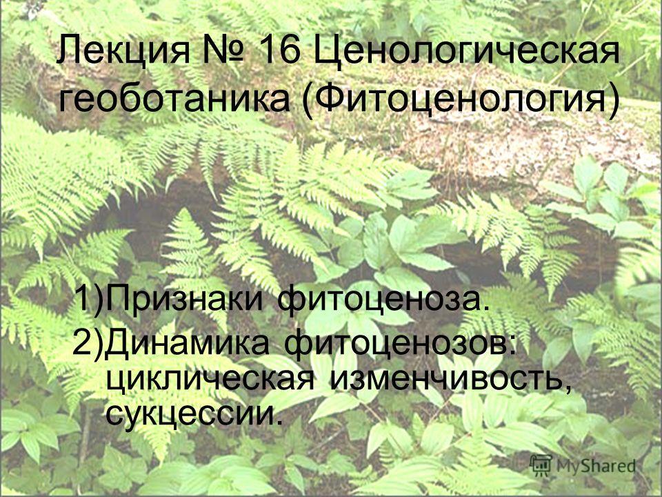 Лекция 16 Ценологическая геоботаника (Фитоценология) 1)Признаки фитоценоза. 2)Динамика фитоценозов: циклическая изменчивость, сукцессии.
