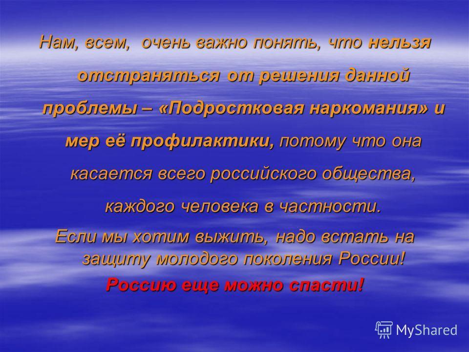 Нам, всем, очень важно понять, что нельзя отстраняться от решения данной проблемы – «Подростковая наркомания» и мер её профилактики, потому что она касается всего российского общества, каждого человека в частности. Если мы хотим выжить, надо встать н