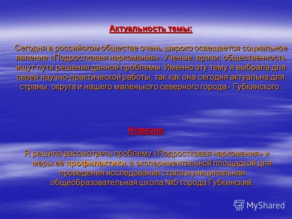 Актуальность темы: Сегодня в российском обществе очень широко освещается социальное явление «Подростковая наркомания». Ученые, врачи, общественность ищут пути решения данной проблемы. Именно эту тему я выбрала для своей научно-практической работы, та
