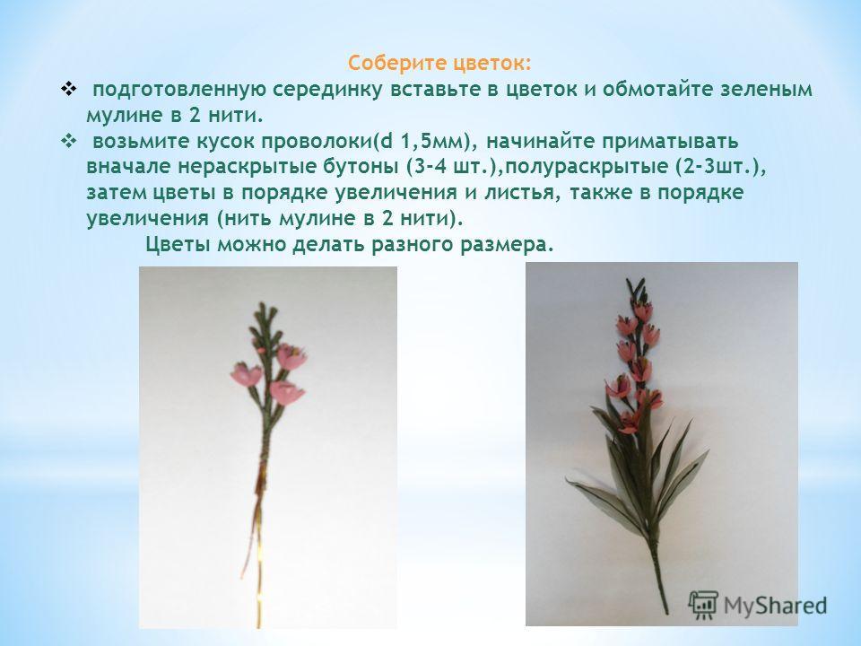 Соберите цветок: подготовленную серединку вставьте в цветок и обмотайте зеленым мулине в 2 нити. возьмите кусок проволоки(d 1,5мм), начинайте приматывать вначале нераскрытые бутоны (3-4 шт.),полураскрытые (2-3шт.), затем цветы в порядке увеличения и