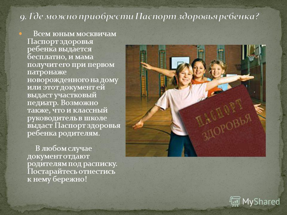 Всем юным москвичам Паспорт здоровья ребенка выдается бесплатно, и мама получит его при первом патронаже новорожденного на дому или этот документ ей выдаст участковый педиатр. Возможно также, что и классный руководитель в школе выдаст Паспорт здоровь