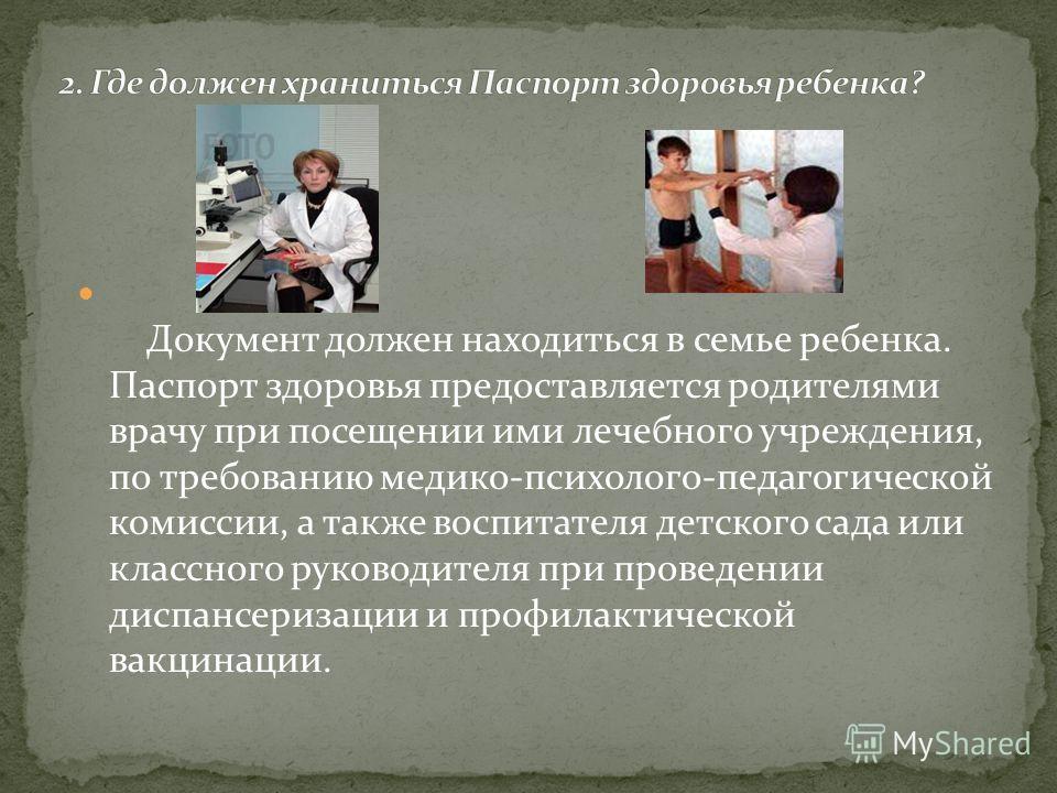 Документ должен находиться в семье ребенка. Паспорт здоровья предоставляется родителями врачу при посещении ими лечебного учреждения, по требованию медико-психолого-педагогической комиссии, а также воспитателя детского сада или классного руководителя