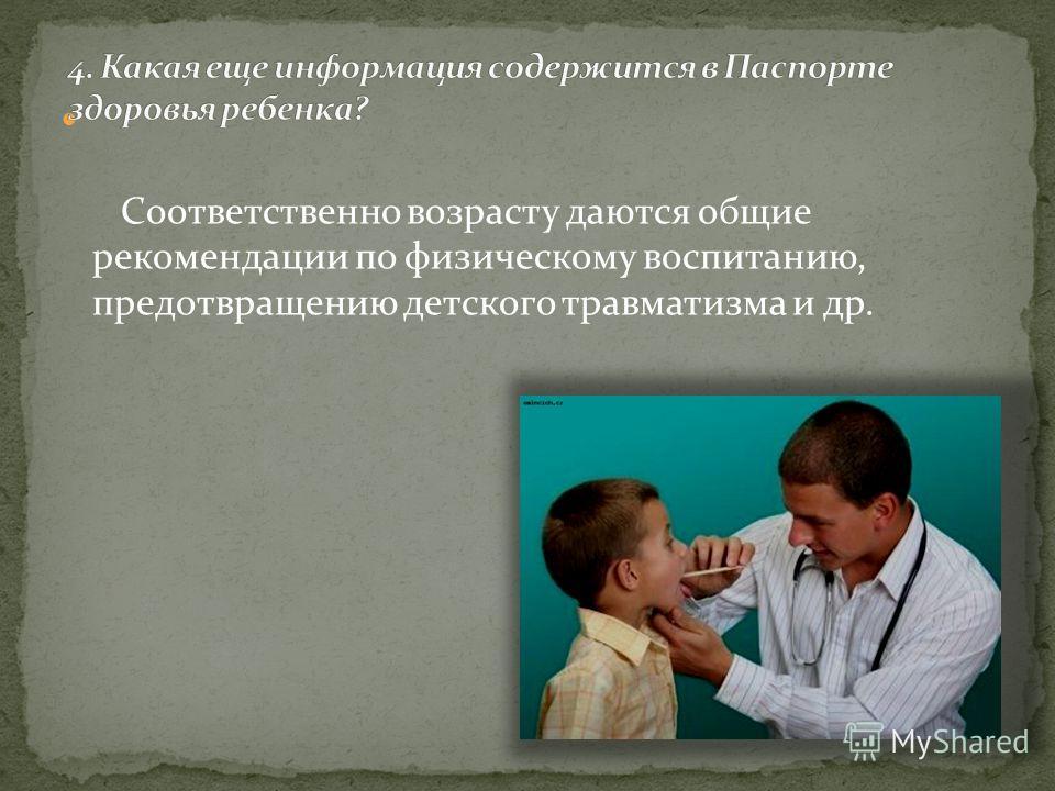 Соответственно возрасту даются общие рекомендации по физическому воспитанию, предотвращению детского травматизма и др.