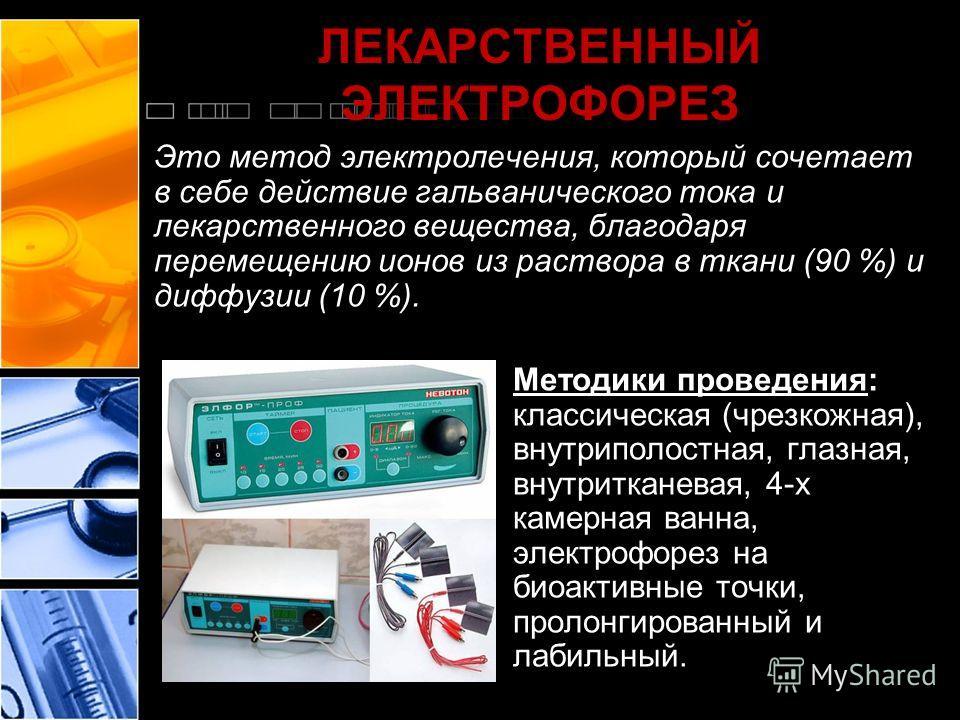ЛЕКАРСТВЕННЫЙ ЭЛЕКТРОФОРЕЗ Это метод электролечения, который сочетает в себе действие гальванического тока и лекарственного вещества, благодаря перемещению ионов из раствора в ткани (90 %) и диффузии (10 %). Методики проведения: классическая (чрезкож