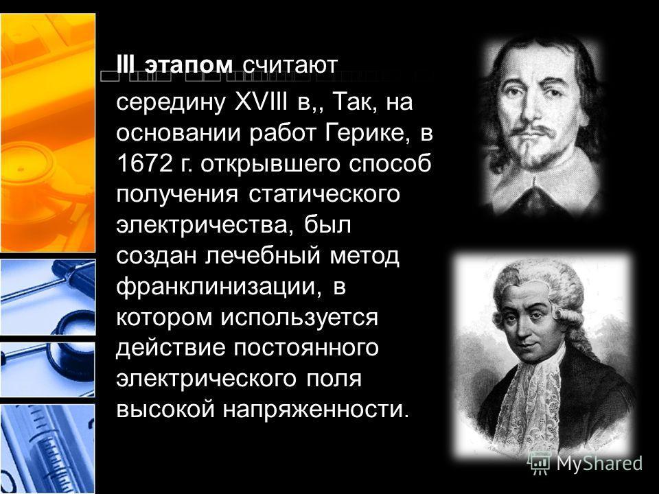 III этапом считают середину XVIII в,, Так, на основании работ Герике, в 1672 г. открывшего способ получения статического электричества, был создан лечебный метод франклинизации, в котором используется действие постоянного электрического поля высокой