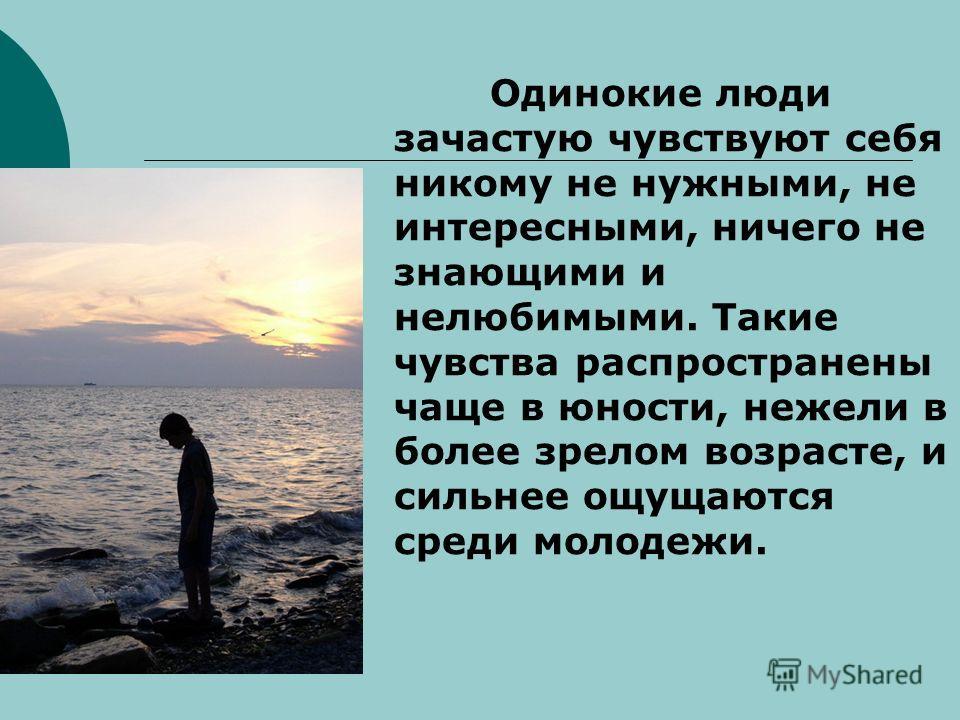 Одинокие люди зачастую чувствуют себя никому не нужными, не интересными, ничего не знающими и нелюбимыми. Такие чувства распространены чаще в юности, нежели в более зрелом возрасте, и сильнее ощущаются среди молодежи.