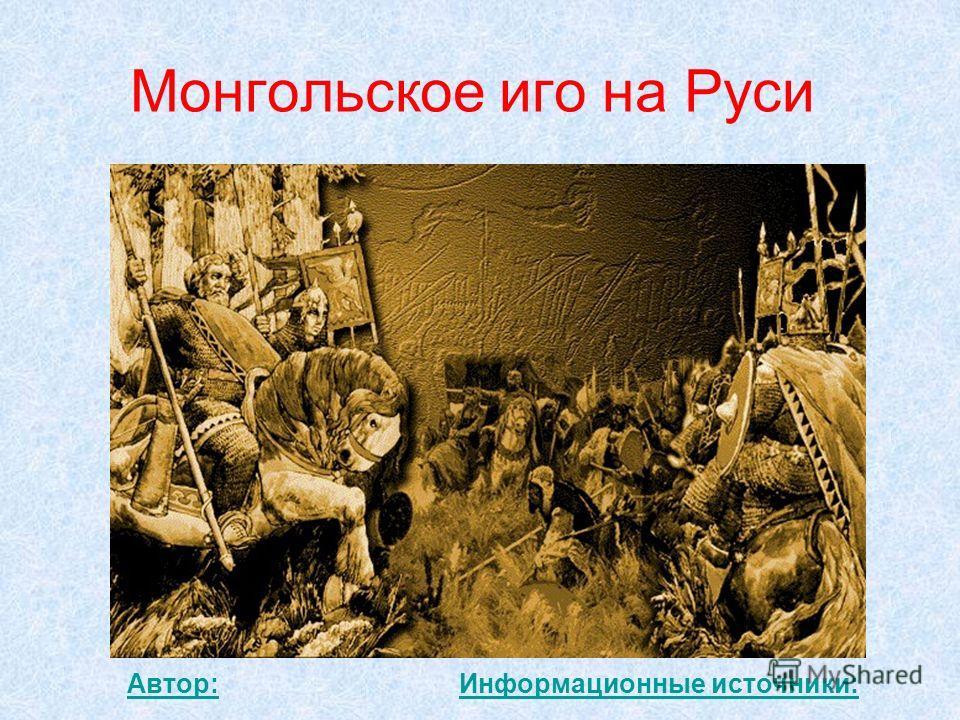 Монгольское иго на Руси Автор:Информационные источники: