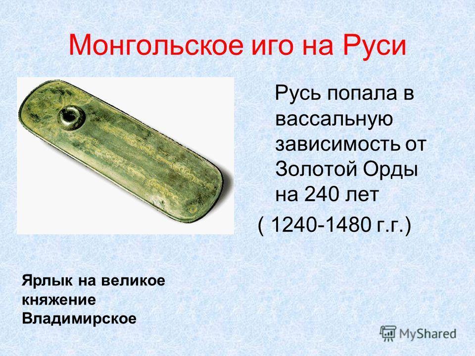 Монгольское иго на Руси Русь попала в вассальную зависимость от Золотой Орды на 240 лет ( 1240-1480 г.г.) Ярлык на великое княжение Владимирское