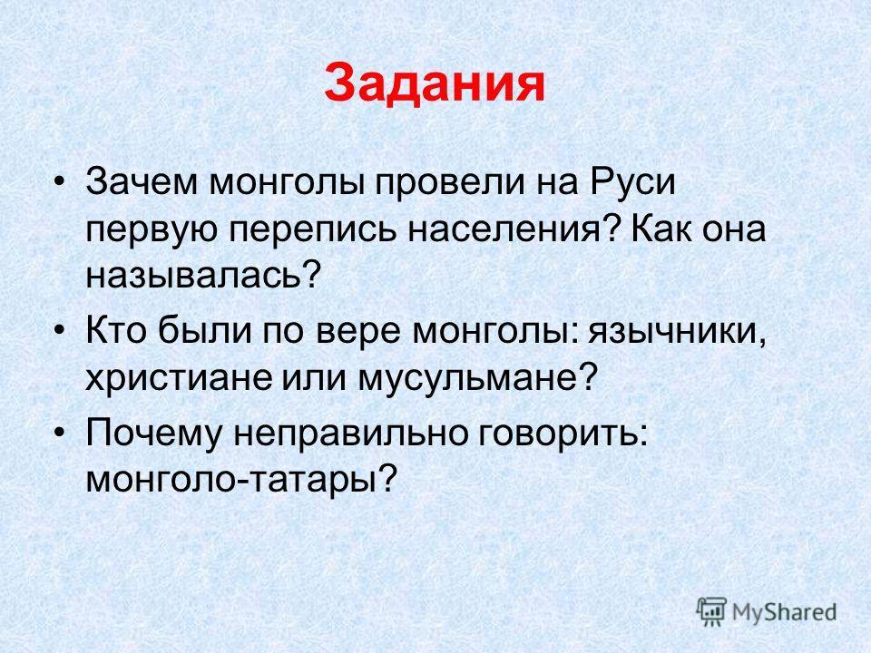 Задания Зачем монголы провели на Руси первую перепись населения? Как она называлась? Кто были по вере монголы: язычники, христиане или мусульмане? Почему неправильно говорить: монголо-татары?
