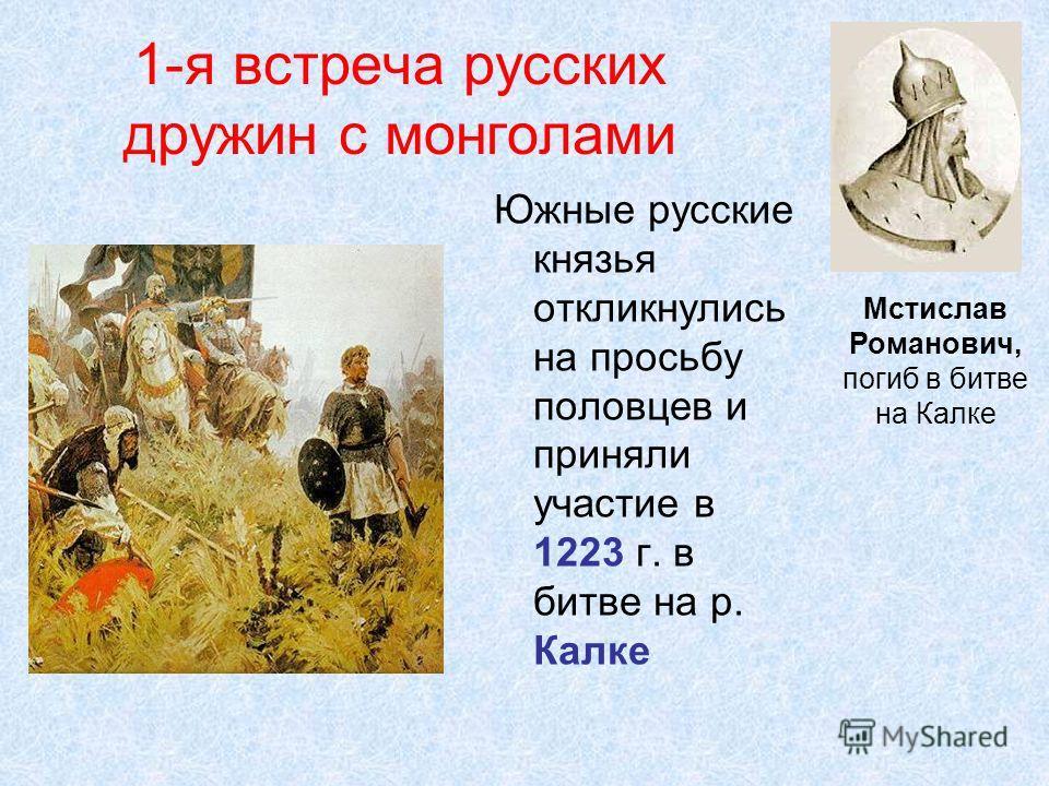 1-я встреча русских дружин с монголами Южные русские князья откликнулись на просьбу половцев и приняли участие в 1223 г. в битве на р. Калке Мстислав Романович, погиб в битве на Калке