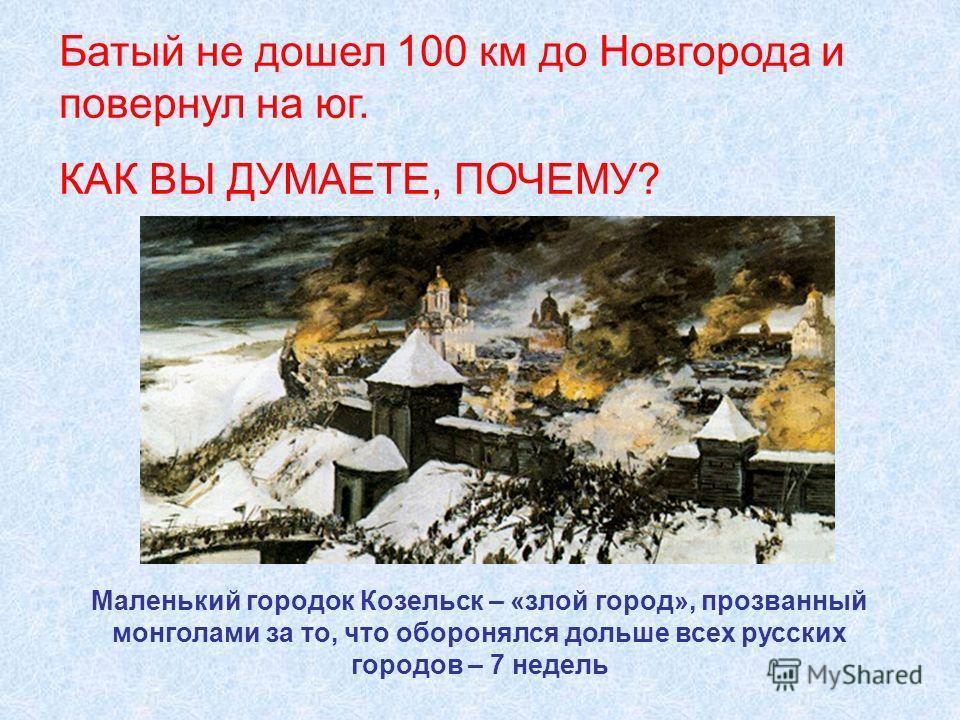 Батый не дошел 100 км до Новгорода и повернул на юг. КАК ВЫ ДУМАЕТЕ, ПОЧЕМУ? Маленький городок Козельск – «злой город», прозванный монголами за то, что оборонялся дольше всех русских городов – 7 недель