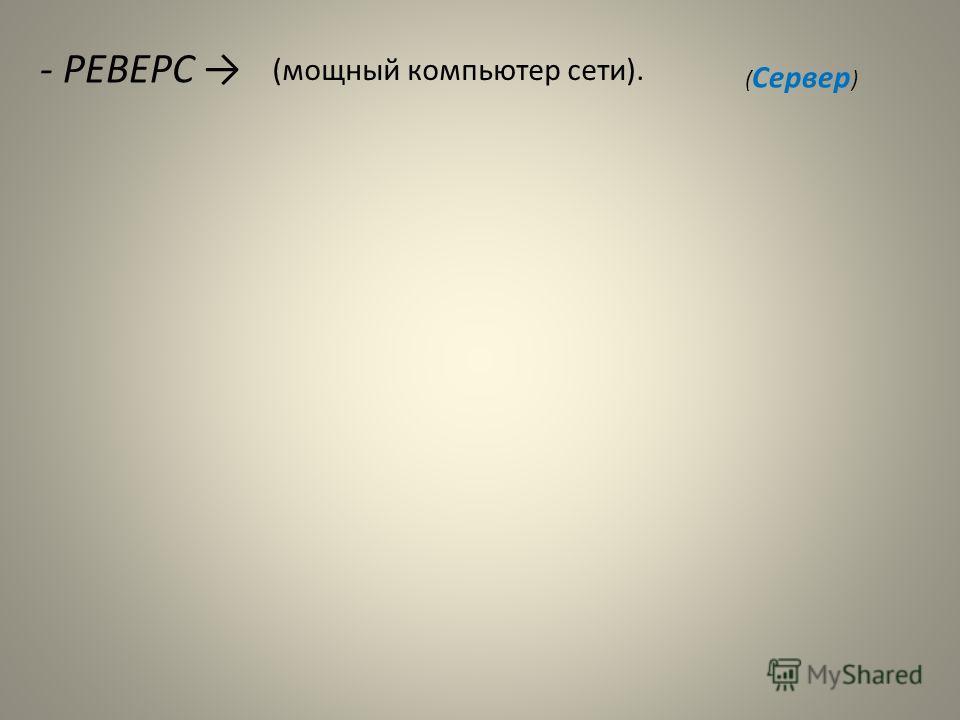- РЕВЕРС (мощный компьютер сети). ( Сервер )