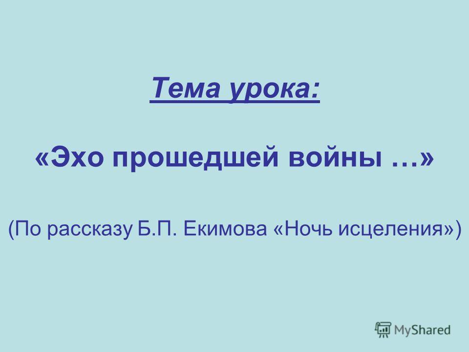 Тема урока: «Эхо прошедшей войны …» (По рассказу Б.П. Екимова «Ночь исцеления»)