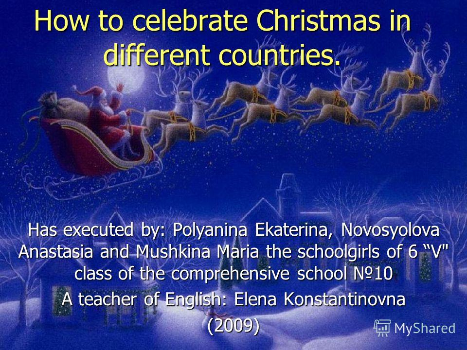 How to celebrate Christmas in different countries. Has executed by: Polyanina Ekaterina, Novosyolova Anastasia and Mushkina Maria the schoolgirls of 6 V class of the comprehensive school 10 A teacher of English: Elena Konstantinovna (2009)