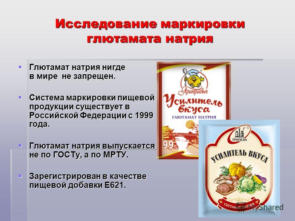 Исследование маркировки глютамата натрия Глютамат натрия нигде в мире не запрещен. Глютамат натрия нигде в мире не запрещен. Система маркировки пищевой продукции существует в Российской Федерации с 1999 года. Система маркировки пищевой продукции суще