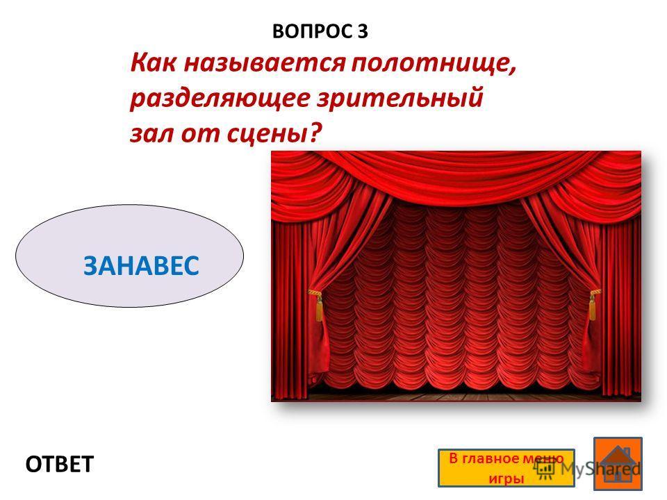 ВОПРОС 3 ОТВЕТ В главное меню игры Как называется полотнище, разделяющее зрительный зал от сцены? ЗАНАВЕС